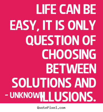 Quotes about life - Life can be easy, it is only question of choosing between solutions..