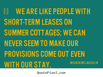 we are like people with short-term leases.. Mignon McLaughlin  life quote