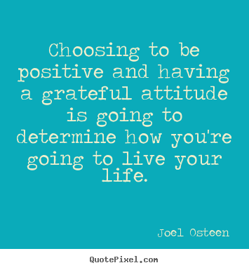 Life quotes - Choosing to be positive and having a grateful attitude is going to..