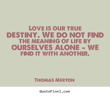 Quotes And Sayings About Love And Life Delectable Customize Picture Quotes About Life  Love Is Our True Destinywe