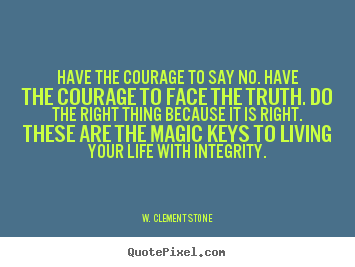 Make custom picture quotes about life - Have the courage to say no. have the courage to face the truth. do..
