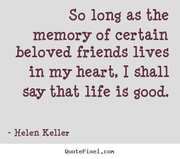 Life quote - So long as the memory of certain beloved friends lives in my heart,..