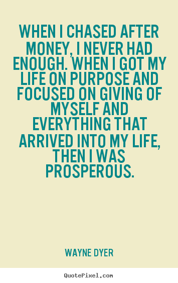 When i chased after money, i never had enough... Wayne Dyer great life quotes
