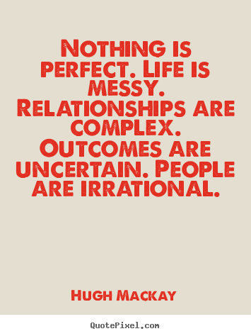 Nothing is perfect. life is messy. relationships are complex. outcomes.. Hugh Mackay best life quotes