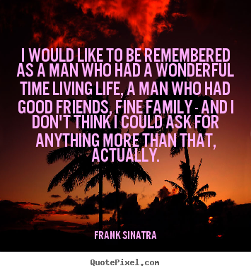 I would like to be remembered as a man who had a wonderful.. Frank Sinatra popular life quotes