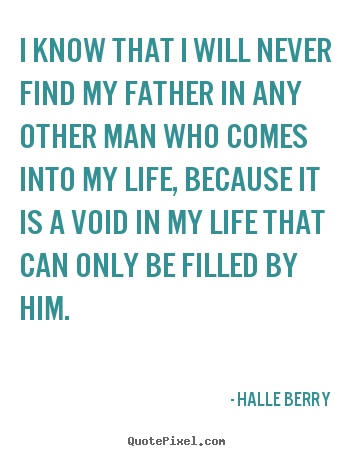 Make personalized poster quotes about life - I know that i will never find my father in any other man..