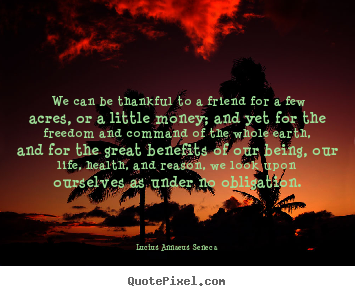 Life Quotes   We Can Be Thankful To A Friend For A Few Acres, Or