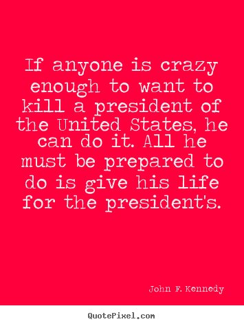 John F. Kennedy pictures sayings - If anyone is crazy enough to want to kill a president.. - Life quotes