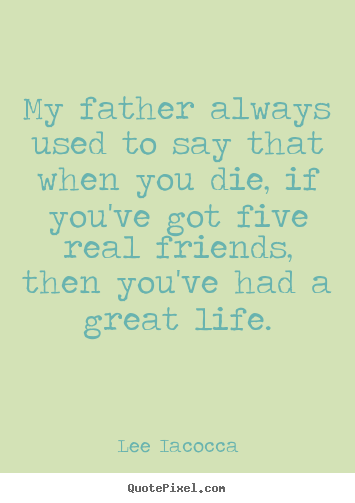 Lee Iacocca picture quote - My father always used to say that when you die, if.. - Life quote