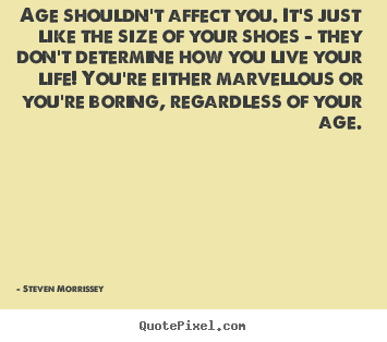 Quotes about life - Age shouldn't affect you. it's just like the size..