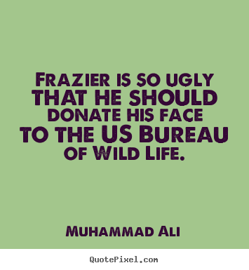 Make personalized picture quotes about life - Frazier is so ugly that he should donate his face to the..