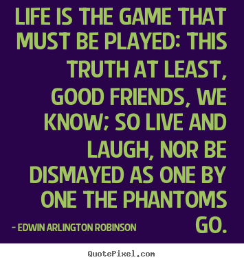 Life is the game that must be played: this truth at least, good friends,.. Edwin Arlington Robinson greatest life quotes
