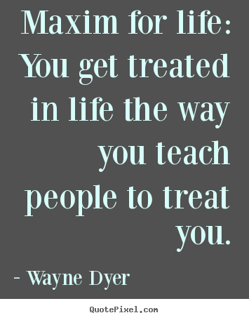 Make custom picture quotes about life - Maxim for life: you get treated in life the way you teach people to..