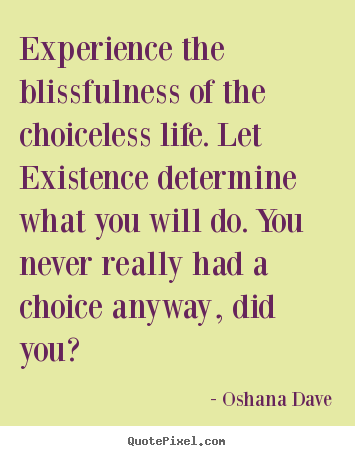 Quotes about life - Experience the blissfulness of the choiceless life. let existence..