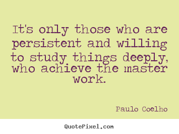 Create your own poster quotes about life - It's only those who are persistent and willing to study..