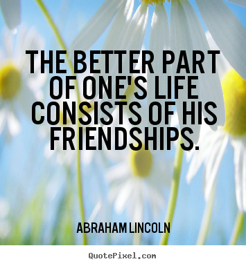 Abraham Lincoln photo quotes - The better part of one's life consists of his friendships. - Life quotes
