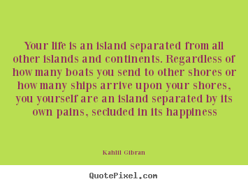 Quote about life - Your life is an island separated from all other islands and..