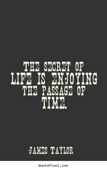 Quotes about life - The secret of life is enjoying the passage of time.