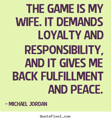 The game is my wife. it demands loyalty and.. Michael Jordan famous life quotes