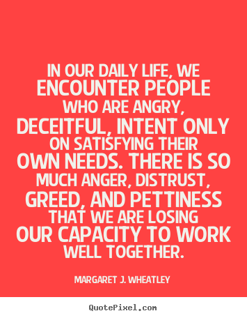 In our daily life, we encounter people who are angry, deceitful,.. Margaret J. Wheatley famous life quotes