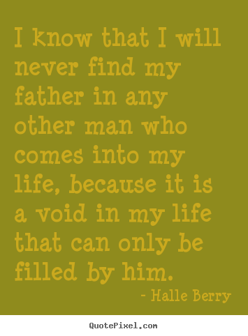 Halle Berry picture quotes - I know that i will never find my father in any other man who.. - Life quotes