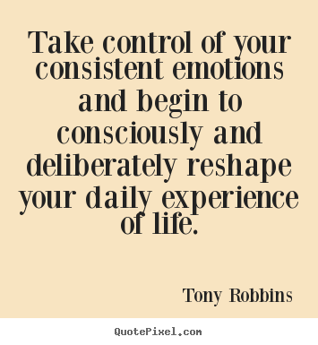 Life quotes - Take control of your consistent emotions and begin to consciously..