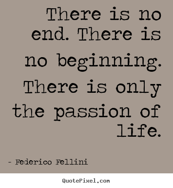 There is no end. there is no beginning. there is only the passion.. Federico Fellini famous life quote