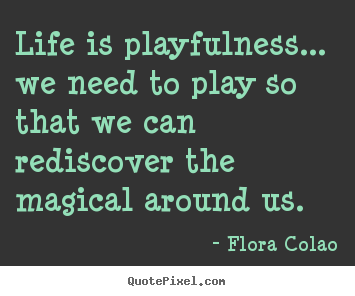 Create custom picture quotes about life - Life is playfulness... we need to play so that we can rediscover..