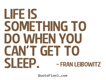 Diy picture quotes about life - Life is something to do when you can't get to sleep.