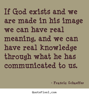 Life quotes - If god exists and we are made in his image we can have real..