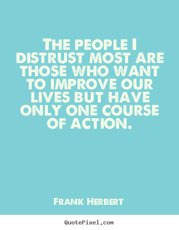 Life quotes - The people i distrust most are those who want to improve..