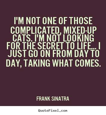 Frank Sinatra picture quotes - I'm not one of those complicated, mixed-up cats... - Life quote