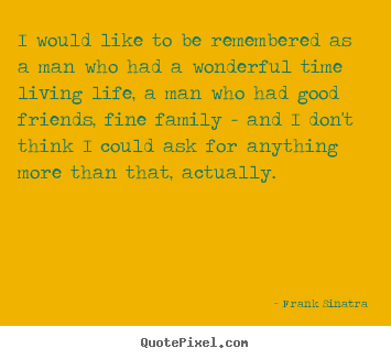 Sayings about life - I would like to be remembered as a man who had a wonderful..