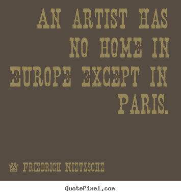 Design custom picture quotes about life - An artist has no home in europe except in paris.