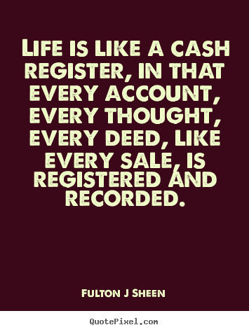 Quotes about life - Life is like a cash register, in that every account, every..
