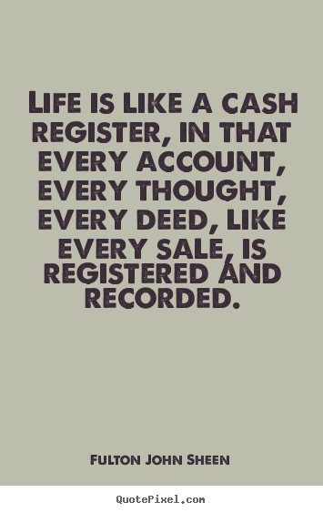 Quotes about life - Life is like a cash register, in that every..