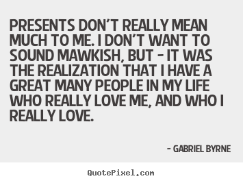 Presents don't really mean much to me. i don't.. Gabriel Byrne  life sayings