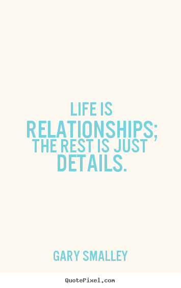 Life is relationships; the rest is just details. Gary Smalley greatest life quotes