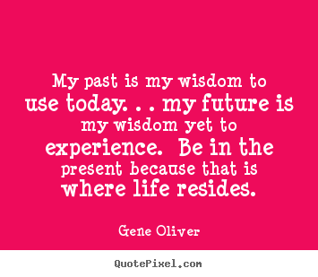 Design your own picture quotes about life - My past is my wisdom to use today. . . my future is my wisdom..
