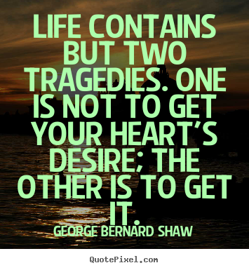 Life contains but two tragedies. one is not to get your heart's desire;.. George Bernard Shaw  life quote
