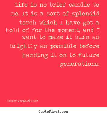 Life is no brief candle to me. it is a sort of splendid torch which.. George Bernard Shaw top life quotes