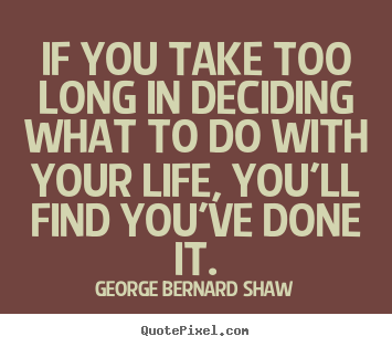 Quotes about life - If you take too long in deciding what to do with your life, you'll..