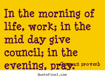 Life sayings - In the morning of life, work; in the mid day give council; in..