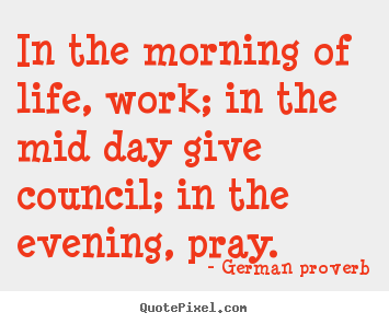Life quotes - In the morning of life, work; in the mid day..