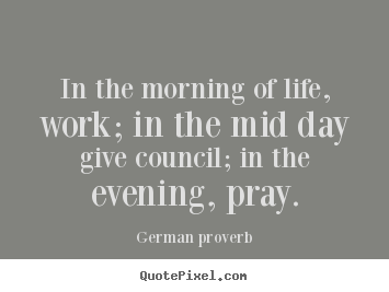 Customize picture quotes about life - In the morning of life, work; in the mid day give council;..