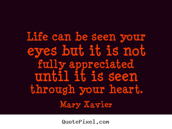 Mary Xavier picture quote - Life can be seen your eyes but it is not fully appreciated.. - Life quote