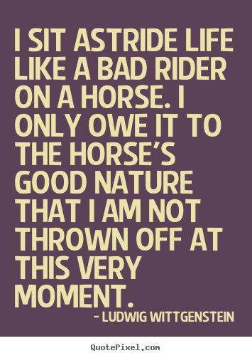 Life quote - I sit astride life like a bad rider on a horse. i only owe it to the..