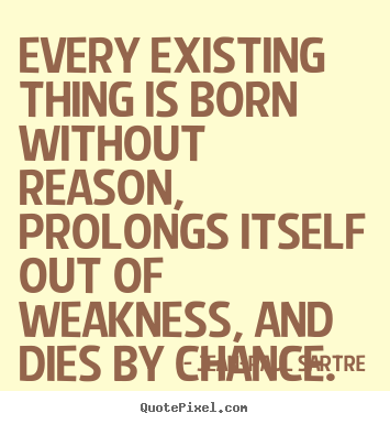 Every existing thing is born without reason, prolongs itself ...
