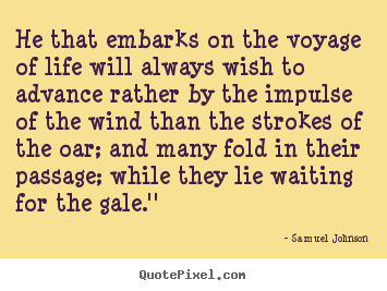 Quotes about life - He that embarks on the voyage of life will always wish to advance..