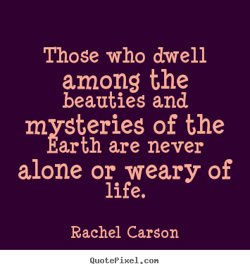 Quotes about life - Those who dwell among the beauties and mysteries of the earth are..
